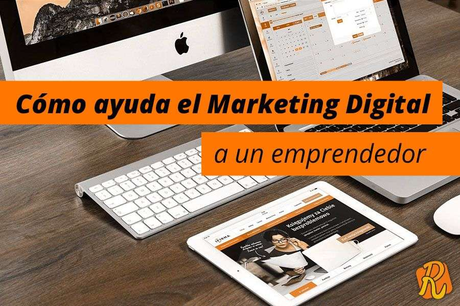 Cómo ayuda el Marketing Digital a un emprendedor